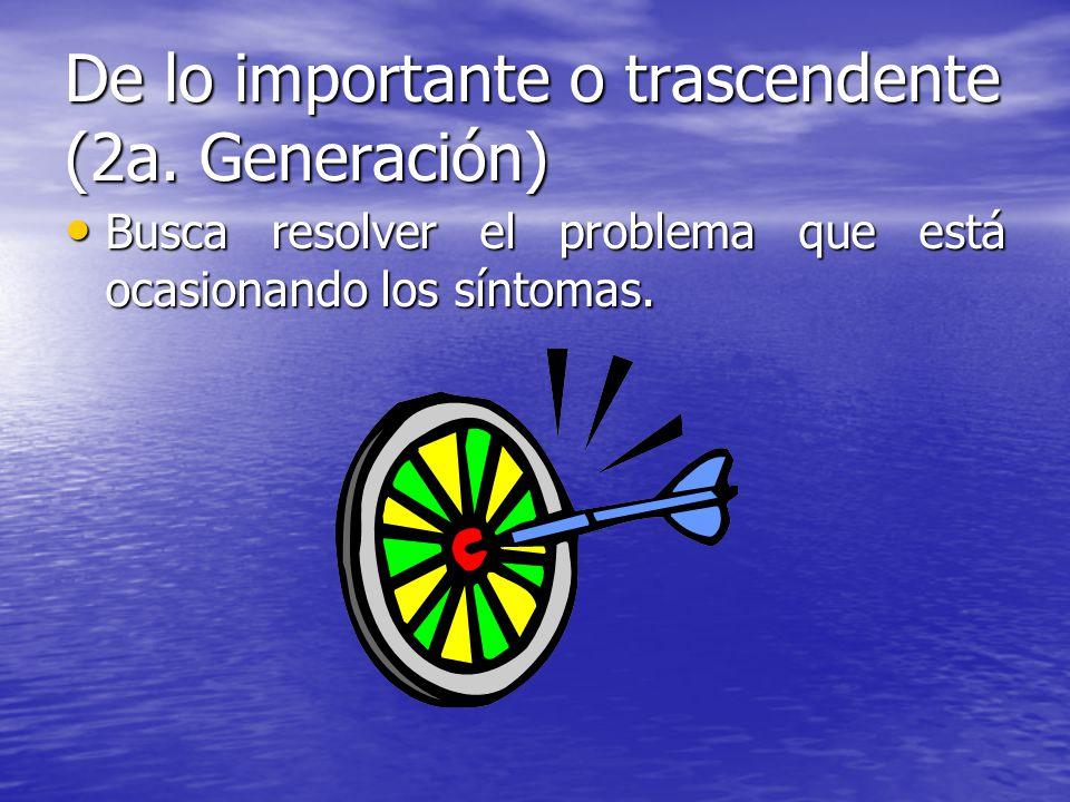 De lo importante o trascendente (2a. Generación) Busca resolver el problema que está ocasionando los síntomas. Busca resolver el problema que está oca