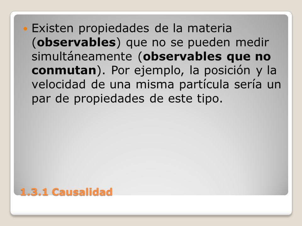 1.3.1 Causalidad Existen propiedades de la materia (observables) que no se pueden medir simultáneamente (observables que no conmutan). Por ejemplo, la