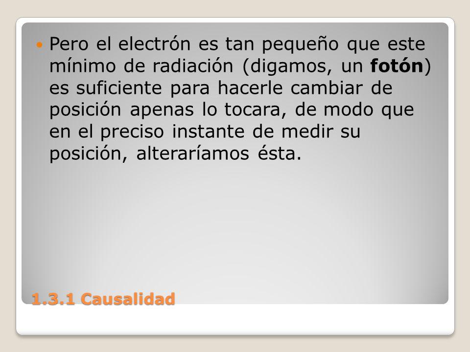 1.3.1 Causalidad Pero el electrón es tan pequeño que este mínimo de radiación (digamos, un fotón) es suficiente para hacerle cambiar de posición apena