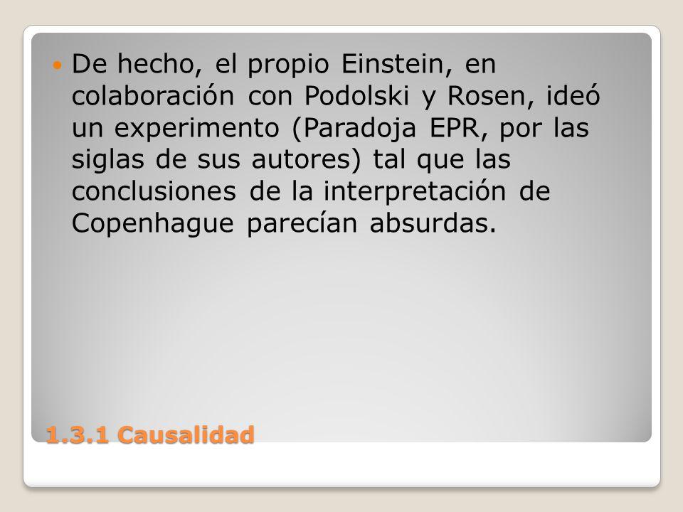 1.3.1 Causalidad De hecho, el propio Einstein, en colaboración con Podolski y Rosen, ideó un experimento (Paradoja EPR, por las siglas de sus autores)