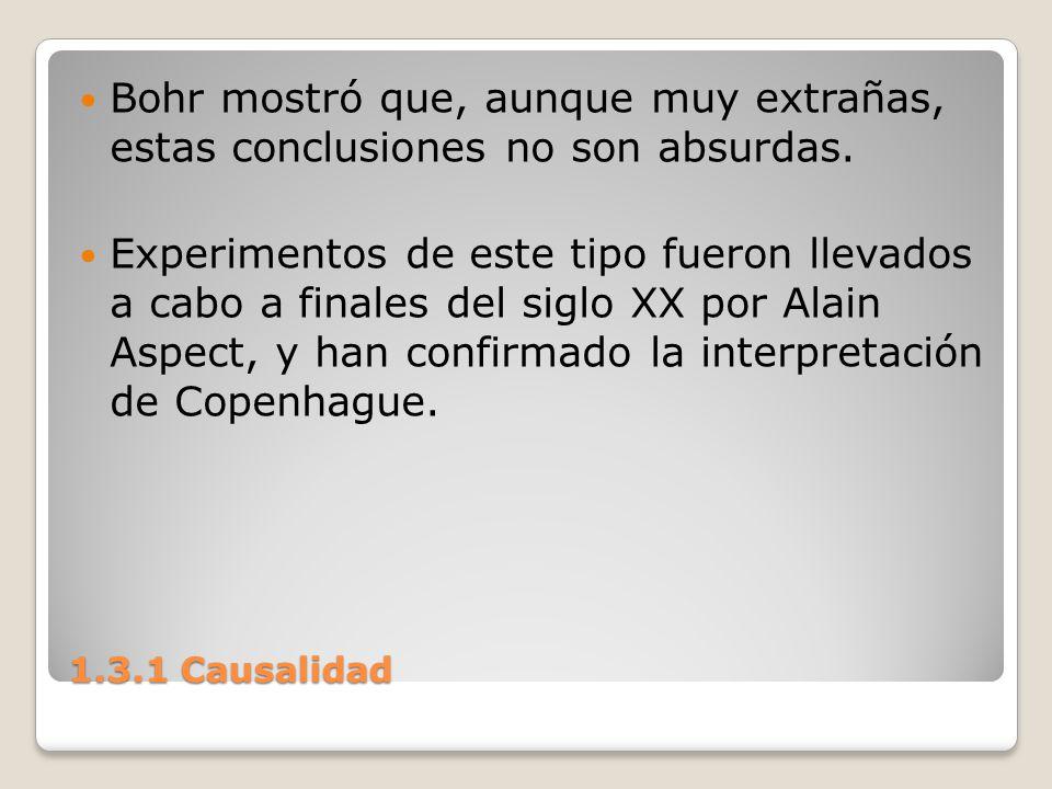 1.3.1 Causalidad Bohr mostró que, aunque muy extrañas, estas conclusiones no son absurdas. Experimentos de este tipo fueron llevados a cabo a finales