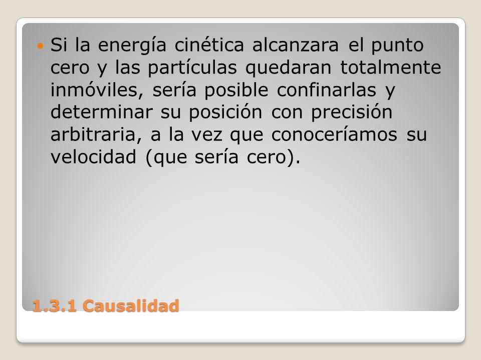 1.3.1 Causalidad Si la energía cinética alcanzara el punto cero y las partículas quedaran totalmente inmóviles, sería posible confinarlas y determinar