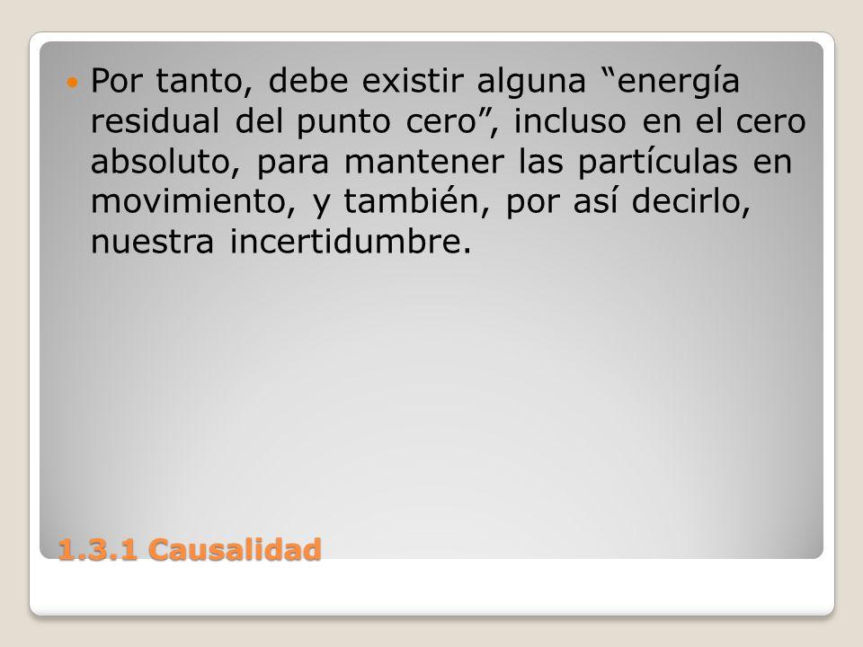 1.3.1 Causalidad Por tanto, debe existir alguna energía residual del punto cero, incluso en el cero absoluto, para mantener las partículas en movimien