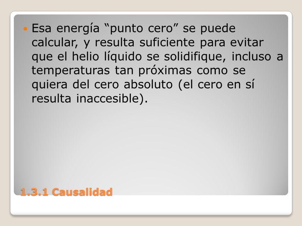 1.3.1 Causalidad Esa energía punto cero se puede calcular, y resulta suficiente para evitar que el helio líquido se solidifique, incluso a temperatura