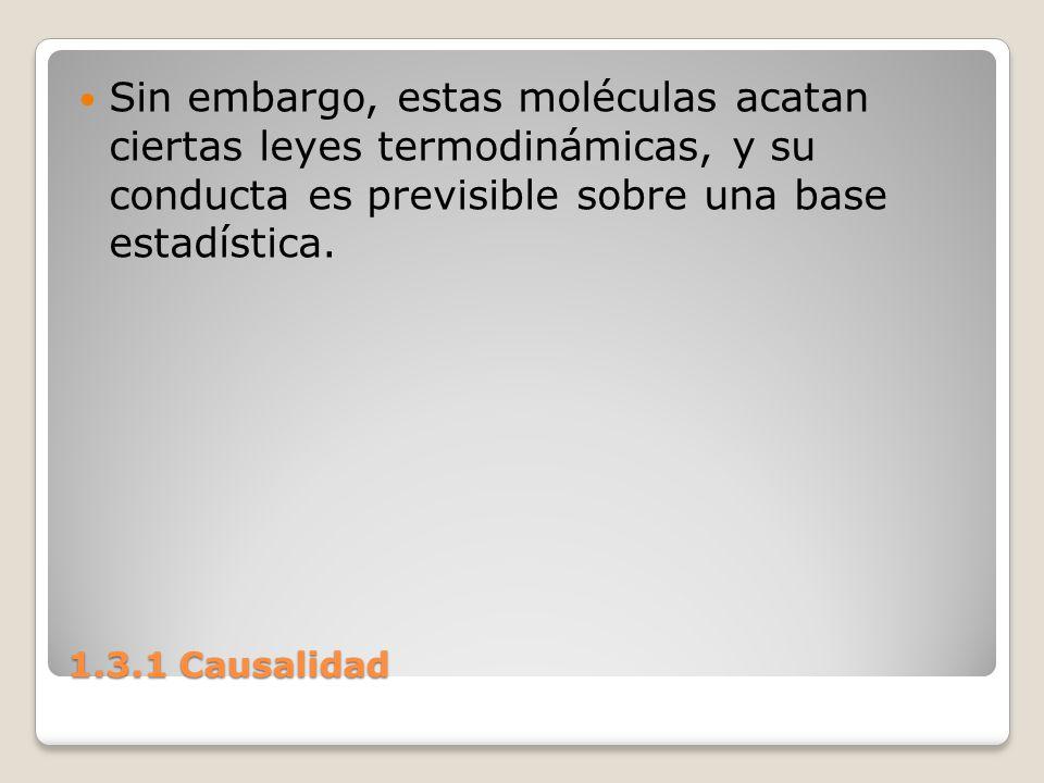 1.3.1 Causalidad Sin embargo, estas moléculas acatan ciertas leyes termodinámicas, y su conducta es previsible sobre una base estadística.