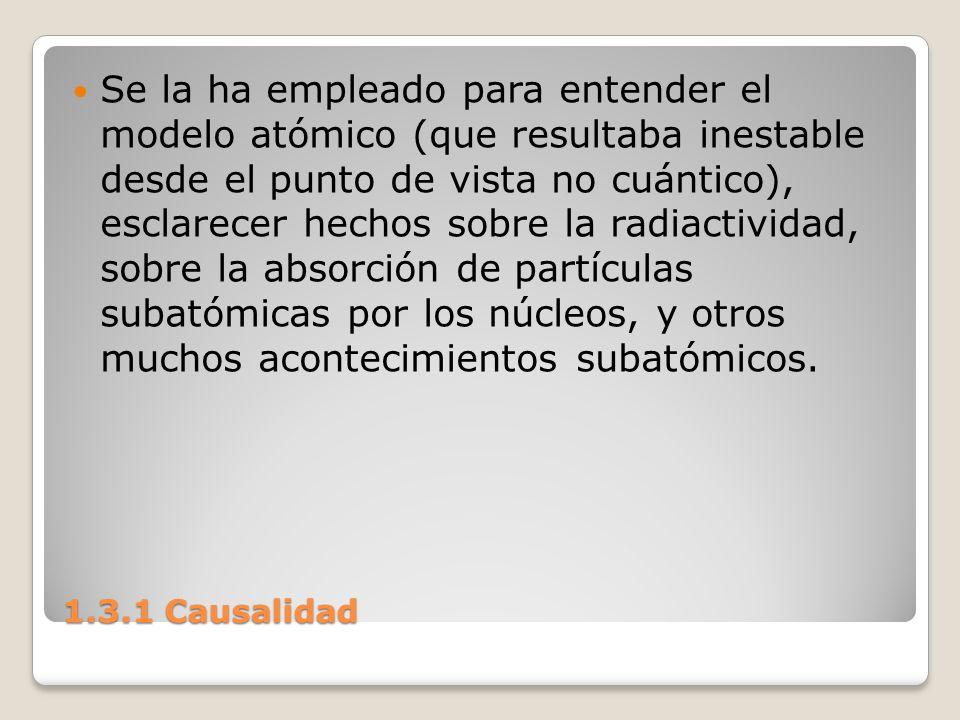 1.3.1 Causalidad Se la ha empleado para entender el modelo atómico (que resultaba inestable desde el punto de vista no cuántico), esclarecer hechos so