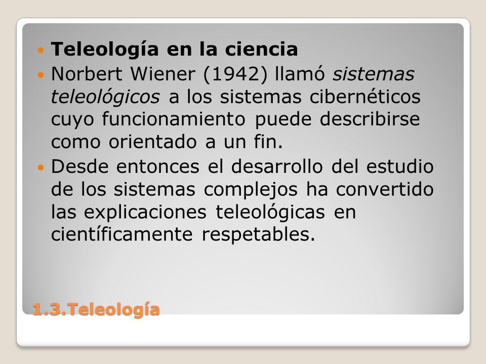 1.3.Teleología Teleología en la ciencia Norbert Wiener (1942) llamó sistemas teleológicos a los sistemas cibernéticos cuyo funcionamiento puede descri