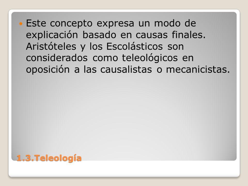 1.3.Teleología Este concepto expresa un modo de explicación basado en causas finales. Aristóteles y los Escolásticos son considerados como teleológico