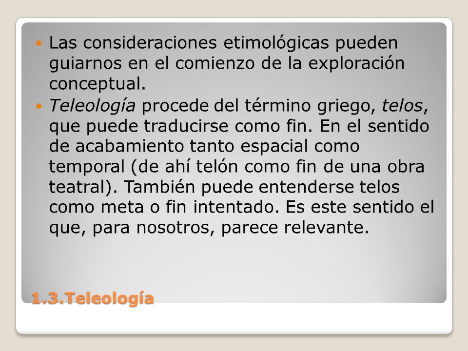 1.3.Teleología Las consideraciones etimológicas pueden guiarnos en el comienzo de la exploración conceptual. Teleología procede del término griego, te