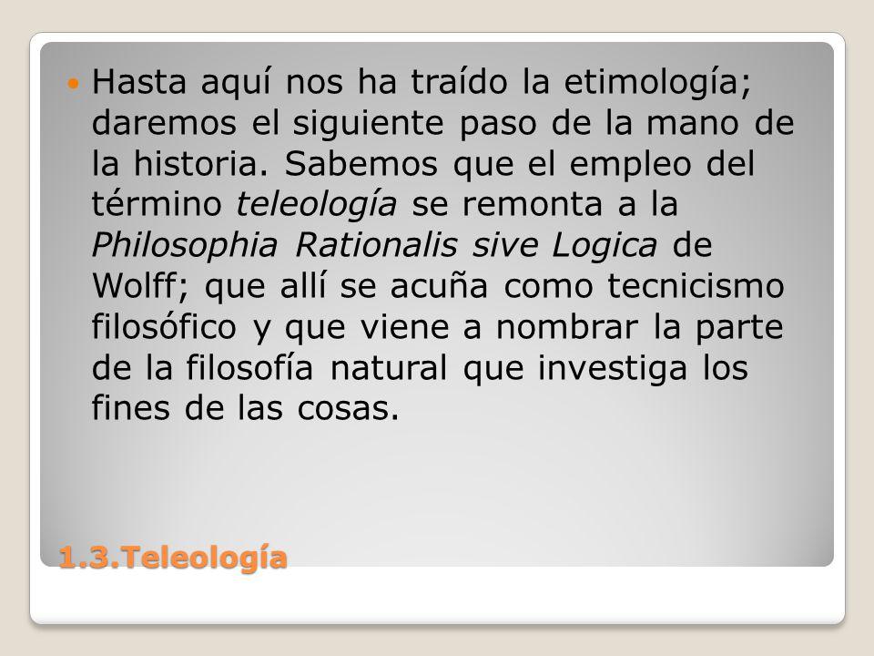 1.3.Teleología Hasta aquí nos ha traído la etimología; daremos el siguiente paso de la mano de la historia. Sabemos que el empleo del término teleolog