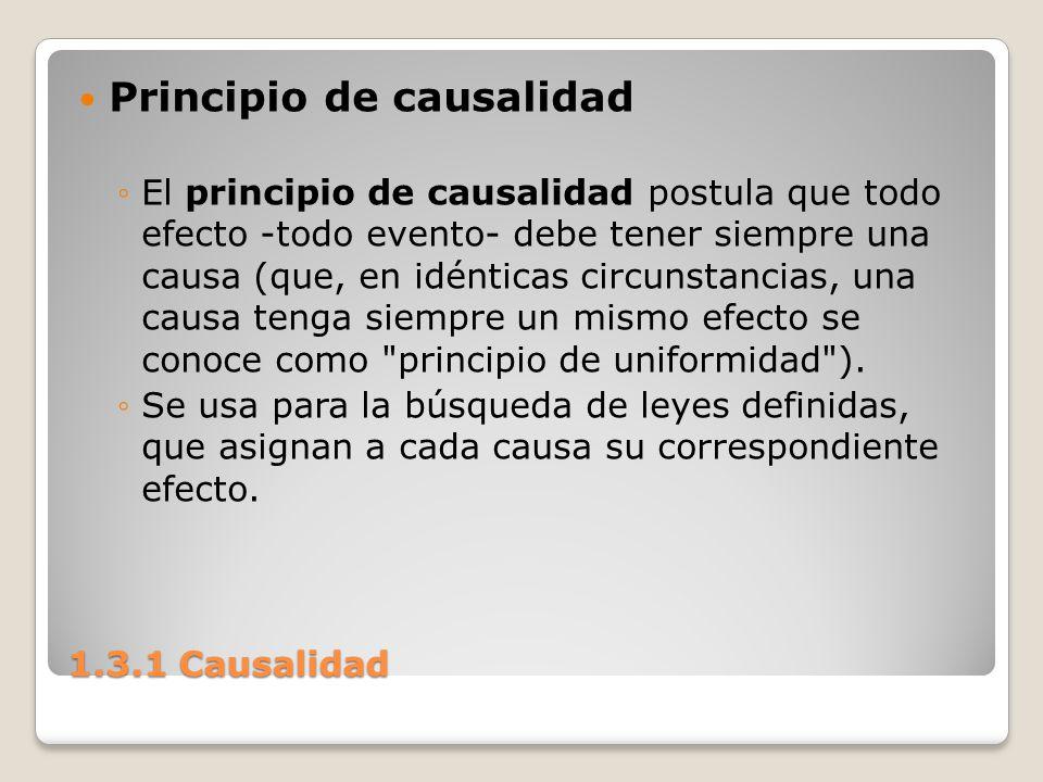 1.3.1 Causalidad Principio de causalidad El principio de causalidad postula que todo efecto -todo evento- debe tener siempre una causa (que, en idénti
