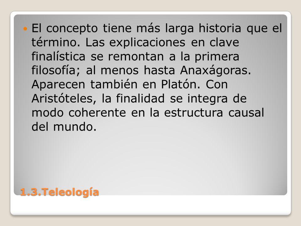 1.3.Teleología El concepto tiene más larga historia que el término. Las explicaciones en clave finalística se remontan a la primera filosofía; al meno