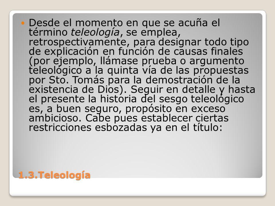 1.3.Teleología Desde el momento en que se acuña el término teleología, se emplea, retrospectivamente, para designar todo tipo de explicación en funció