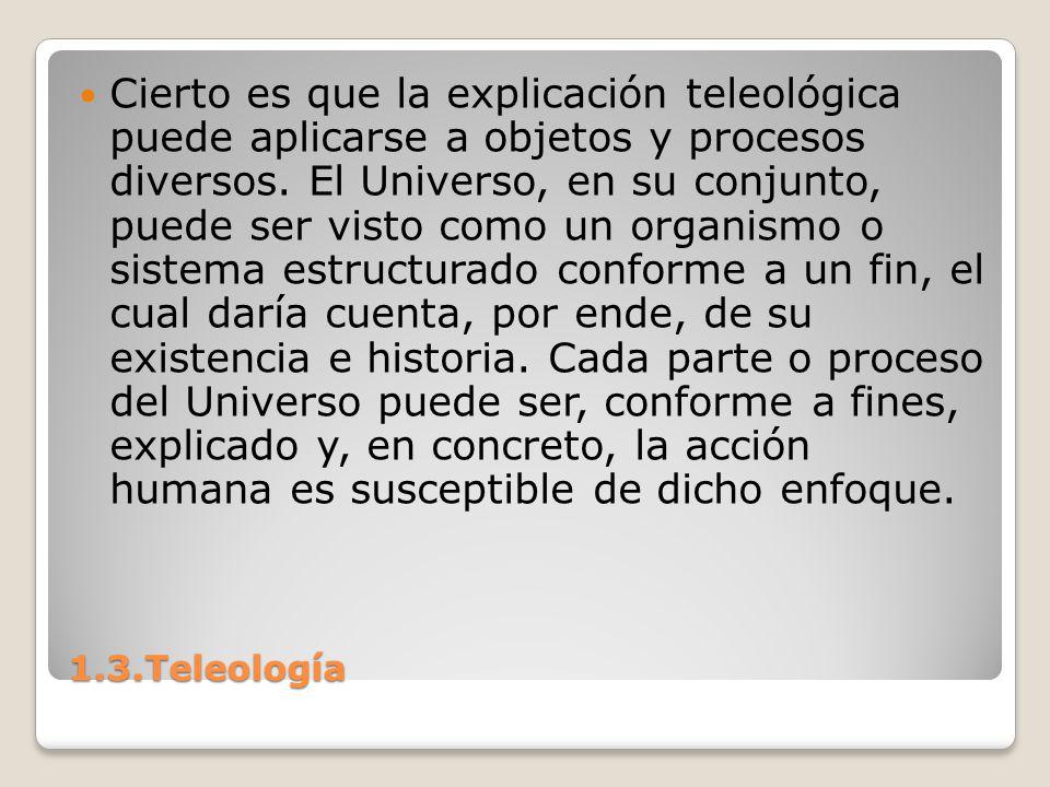 1.3.Teleología Cierto es que la explicación teleológica puede aplicarse a objetos y procesos diversos. El Universo, en su conjunto, puede ser visto co