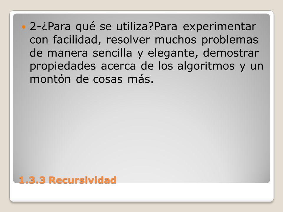 1.3.3 Recursividad 2-¿Para qué se utiliza?Para experimentar con facilidad, resolver muchos problemas de manera sencilla y elegante, demostrar propieda