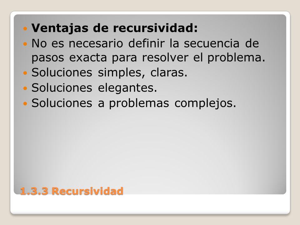 1.3.3 Recursividad Ventajas de recursividad: No es necesario definir la secuencia de pasos exacta para resolver el problema. Soluciones simples, clara