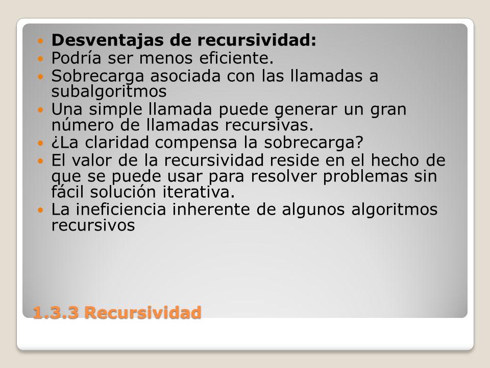1.3.3 Recursividad Desventajas de recursividad: Podría ser menos eficiente. Sobrecarga asociada con las llamadas a subalgoritmos Una simple llamada pu