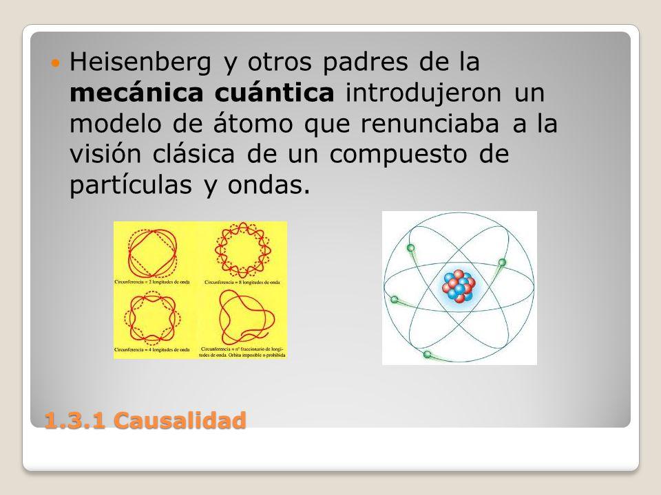 1.3.1 Causalidad Heisenberg y otros padres de la mecánica cuántica introdujeron un modelo de átomo que renunciaba a la visión clásica de un compuesto