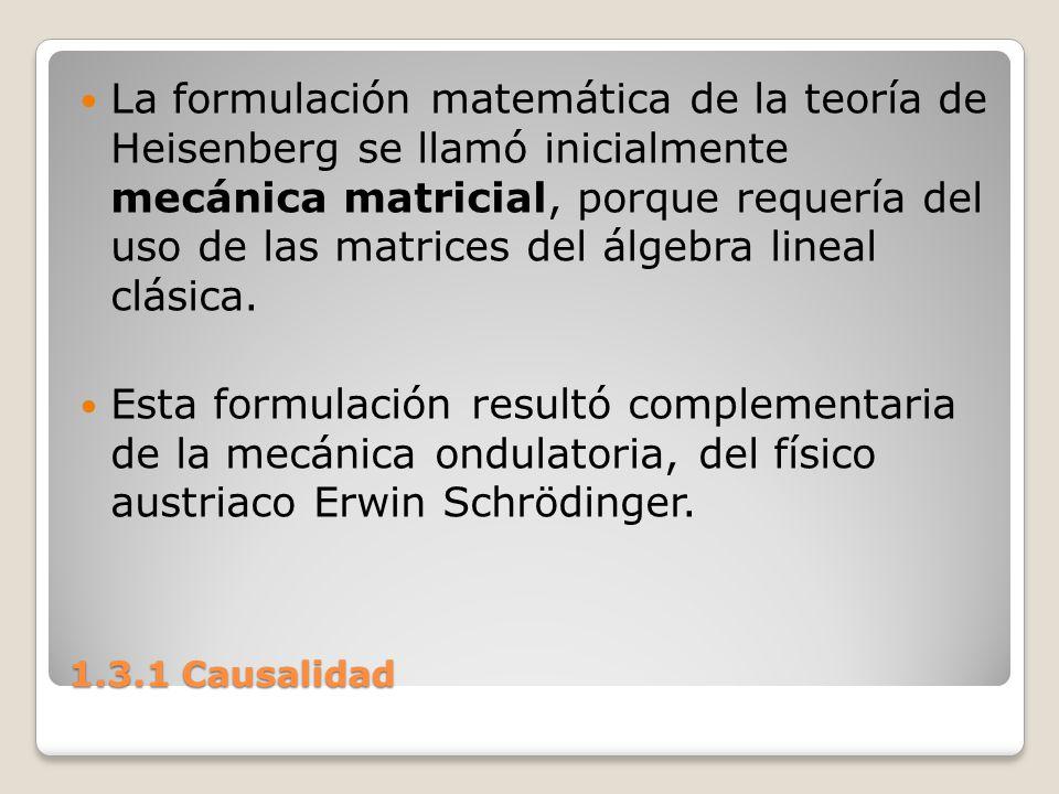 1.3.1 Causalidad La formulación matemática de la teoría de Heisenberg se llamó inicialmente mecánica matricial, porque requería del uso de las matrice