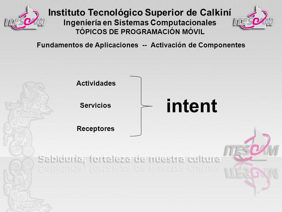 Instituto Tecnológico Superior de Calkiní Ingeniería en Sistemas Computacionales TÓPICOS DE PROGRAMACIÓN MÓVIL Fundamentos de Aplicaciones -- Activación de Componentes Actividades Servicios Receptores intent