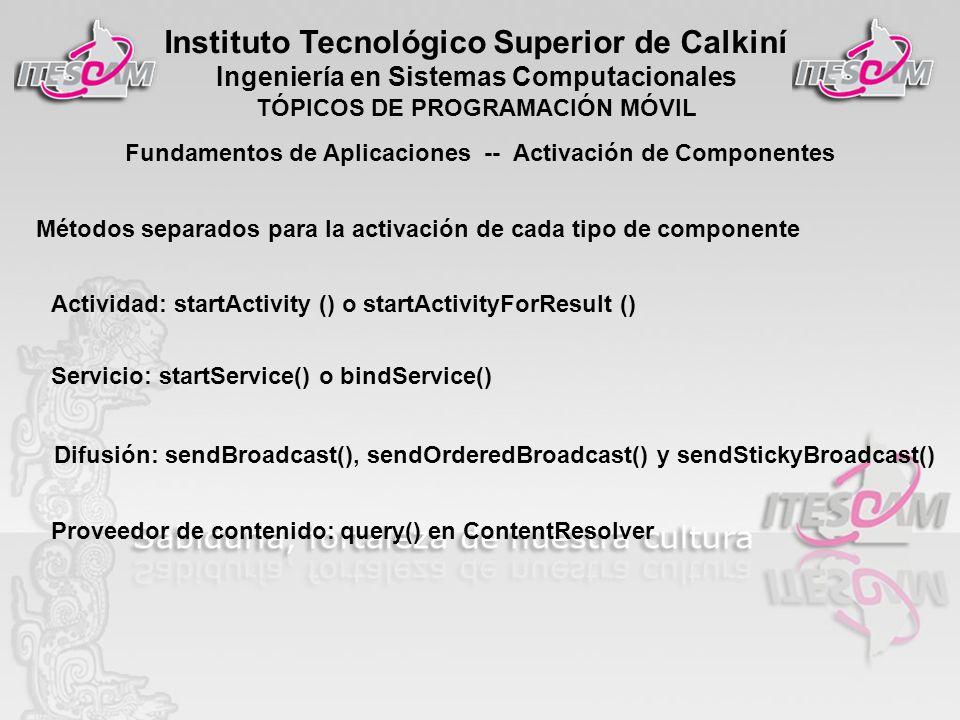 Instituto Tecnológico Superior de Calkiní Ingeniería en Sistemas Computacionales TÓPICOS DE PROGRAMACIÓN MÓVIL Fundamentos de Aplicaciones -- Activación de Componentes Métodos separados para la activación de cada tipo de componente Actividad: startActivity () o startActivityForResult () Servicio: startService() o bindService() Difusión: sendBroadcast(), sendOrderedBroadcast() y sendStickyBroadcast() Proveedor de contenido: query() en ContentResolver