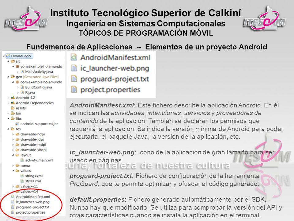 Instituto Tecnológico Superior de Calkiní Ingeniería en Sistemas Computacionales TÓPICOS DE PROGRAMACIÓN MÓVIL Fundamentos de Aplicaciones -- Elementos de un proyecto Android AndroidManifest.xml: Este fichero describe la aplicación Android.