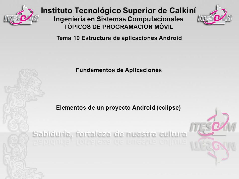 Instituto Tecnológico Superior de Calkiní Ingeniería en Sistemas Computacionales TÓPICOS DE PROGRAMACIÓN MÓVIL Fundamentos de Aplicaciones Elementos de un proyecto Android (eclipse) Tema 10 Estructura de aplicaciones Android