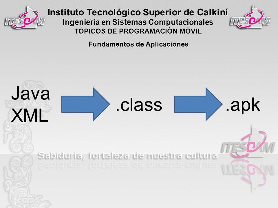Instituto Tecnológico Superior de Calkiní Ingeniería en Sistemas Computacionales TÓPICOS DE PROGRAMACIÓN MÓVIL Fundamentos de Aplicaciones Java XML.class.apk
