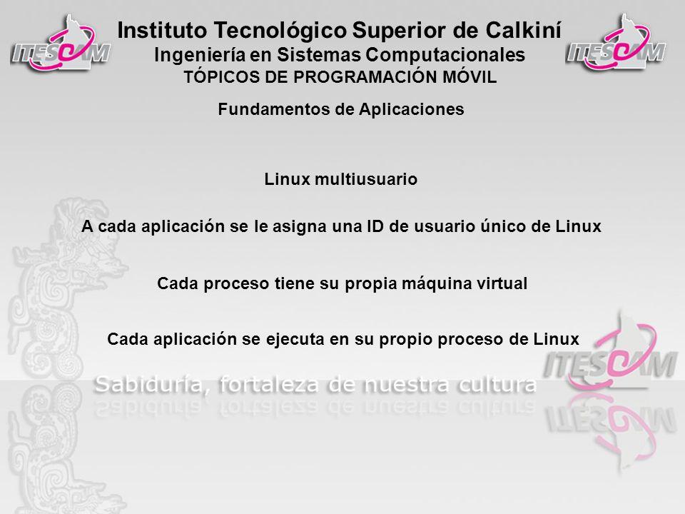 Instituto Tecnológico Superior de Calkiní Ingeniería en Sistemas Computacionales TÓPICOS DE PROGRAMACIÓN MÓVIL Linux multiusuario A cada aplicación se le asigna una ID de usuario único de Linux Cada proceso tiene su propia máquina virtual Cada aplicación se ejecuta en su propio proceso de Linux Fundamentos de Aplicaciones