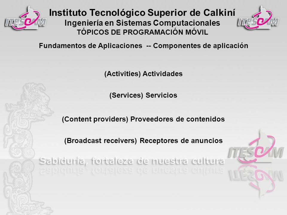 Instituto Tecnológico Superior de Calkiní Ingeniería en Sistemas Computacionales TÓPICOS DE PROGRAMACIÓN MÓVIL (Activities) Actividades (Services) Servicios (Content providers) Proveedores de contenidos (Broadcast receivers) Receptores de anuncios Fundamentos de Aplicaciones -- Componentes de aplicación