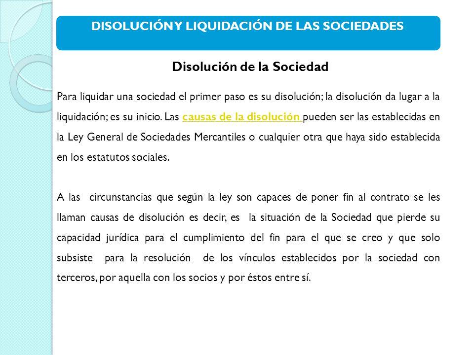 DISOLUCIÓN Y LIQUIDACIÓN DE LAS SOCIEDADES Disolución de la Sociedad Para liquidar una sociedad el primer paso es su disolución; la disolución da lugar a la liquidación; es su inicio.