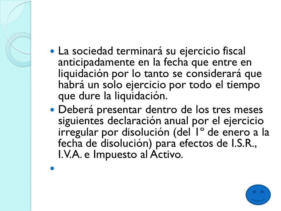 La sociedad terminará su ejercicio fiscal anticipadamente en la fecha que entre en liquidación por lo tanto se considerará que habrá un solo ejercicio por todo el tiempo que dure la liquidación.