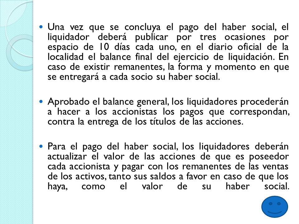 Una vez que se concluya el pago del haber social, el liquidador deberá publicar por tres ocasiones por espacio de 10 días cada uno, en el diario oficial de la localidad el balance final del ejercicio de liquidación.