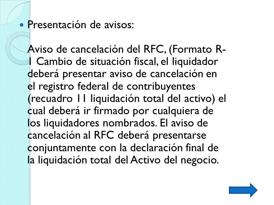 Presentación de avisos: Aviso de cancelación del RFC, (Formato R- 1 Cambio de situación fiscal, el liquidador deberá presentar aviso de cancelación en el registro federal de contribuyentes (recuadro 11 liquidación total del activo) el cual deberá ir firmado por cualquiera de los liquidadores nombrados.