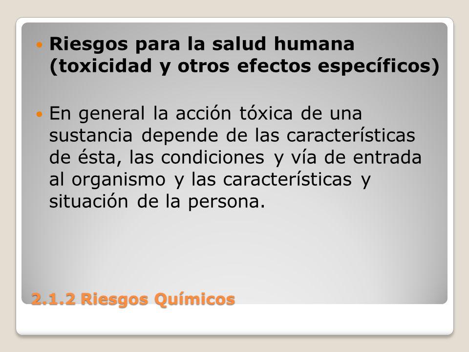 2.1.2 Riesgos Químicos Riesgos para la salud humana (toxicidad y otros efectos específicos) En general la acción tóxica de una sustancia depende de la