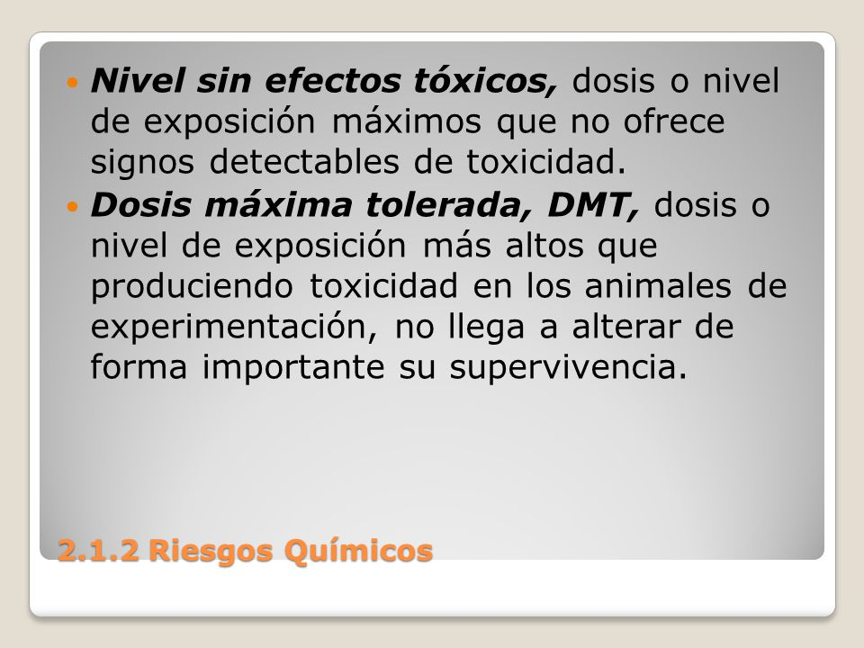2.1.2 Riesgos Químicos Nivel sin efectos tóxicos, dosis o nivel de exposición máximos que no ofrece signos detectables de toxicidad. Dosis máxima tole