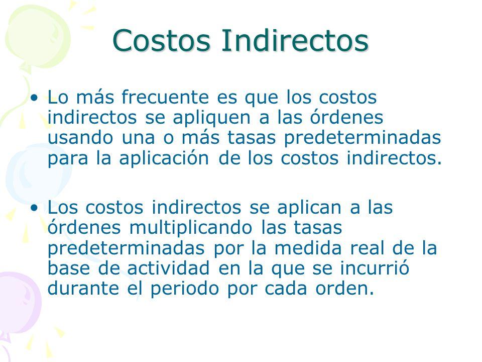 Costos Indirectos Lo más frecuente es que los costos indirectos se apliquen a las órdenes usando una o más tasas predeterminadas para la aplicación de los costos indirectos.