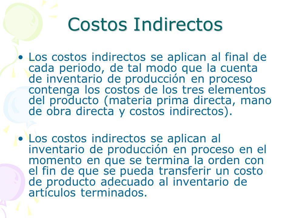 Costos Indirectos Los costos indirectos se aplican al final de cada periodo, de tal modo que la cuenta de inventario de producción en proceso contenga los costos de los tres elementos del producto (materia prima directa, mano de obra directa y costos indirectos).