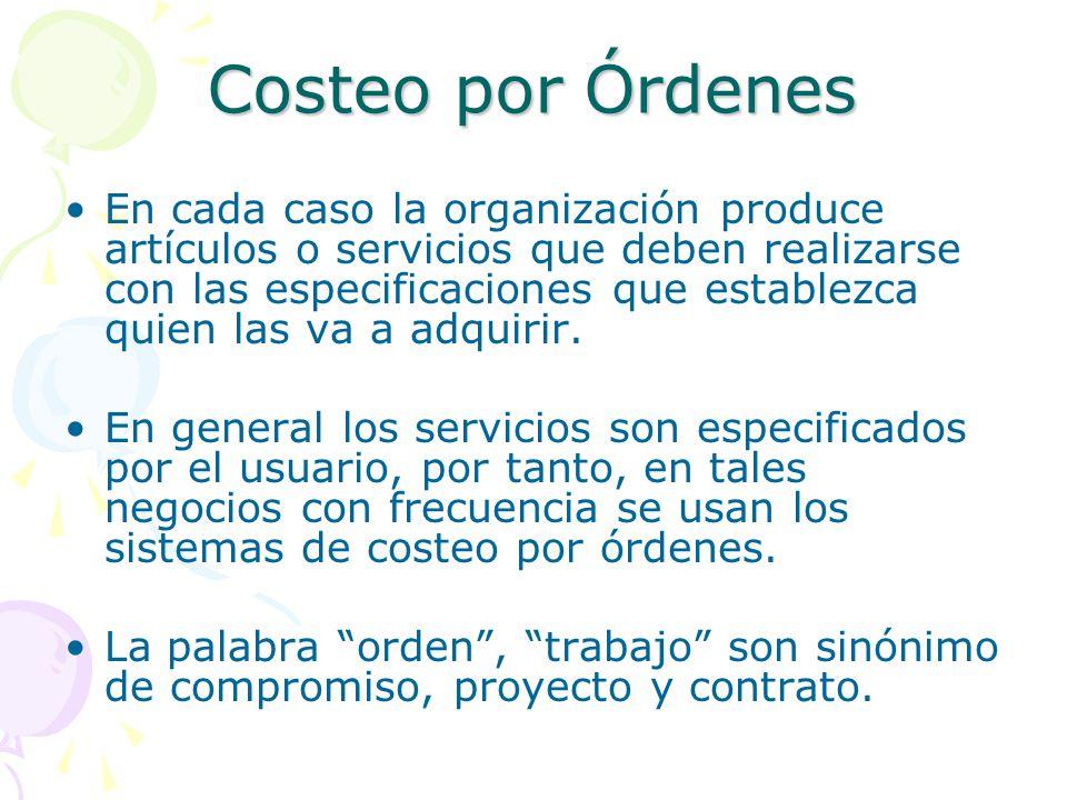 Costeo por Órdenes En cada caso la organización produce artículos o servicios que deben realizarse con las especificaciones que establezca quien las va a adquirir.