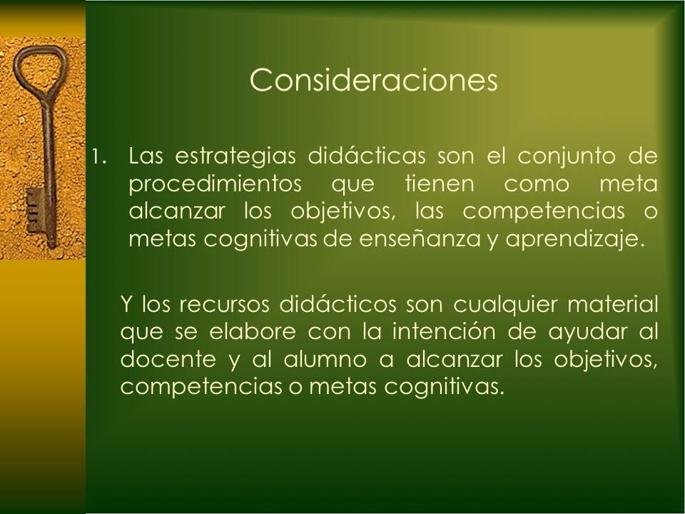 Consideraciones 1. Las estrategias didácticas son el conjunto de procedimientos que tienen como meta alcanzar los objetivos, las competencias o metas