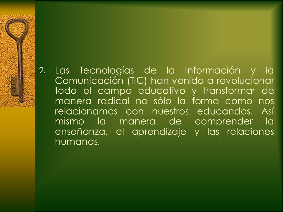 2. Las Tecnologías de la Información y la Comunicación (TIC) han venido a revolucionar todo el campo educativo y transformar de manera radical no sólo