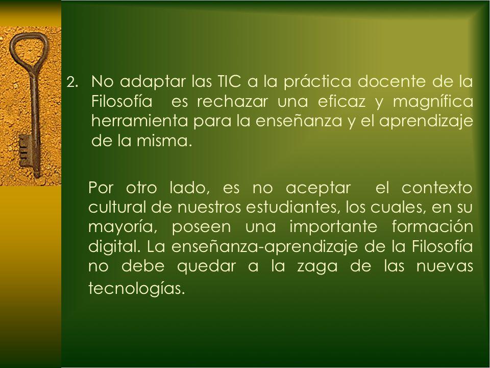 2. No adaptar las TIC a la práctica docente de la Filosofía es rechazar una eficaz y magnífica herramienta para la enseñanza y el aprendizaje de la mi