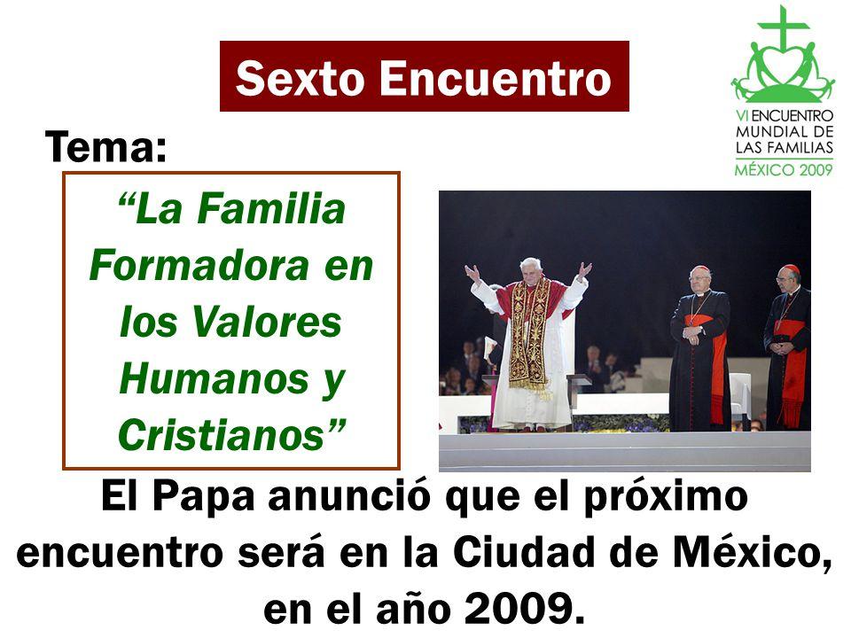 Sexto Encuentro La Familia Formadora en los Valores Humanos y Cristianos Tema: El Papa anunció que el próximo encuentro será en la Ciudad de México, e