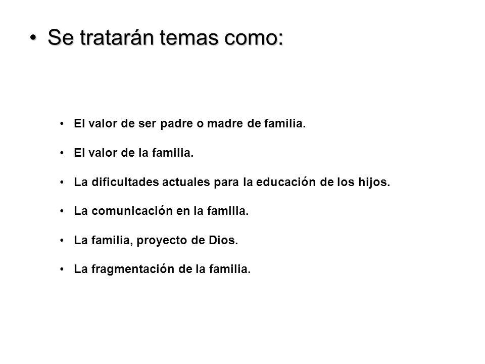 Se tratarán temas como:Se tratarán temas como: El valor de ser padre o madre de familia.