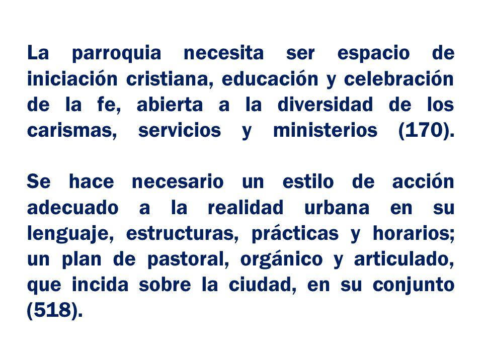 La parroquia necesita ser espacio de iniciación cristiana, educación y celebración de la fe, abierta a la diversidad de los carismas, servicios y ministerios (170).