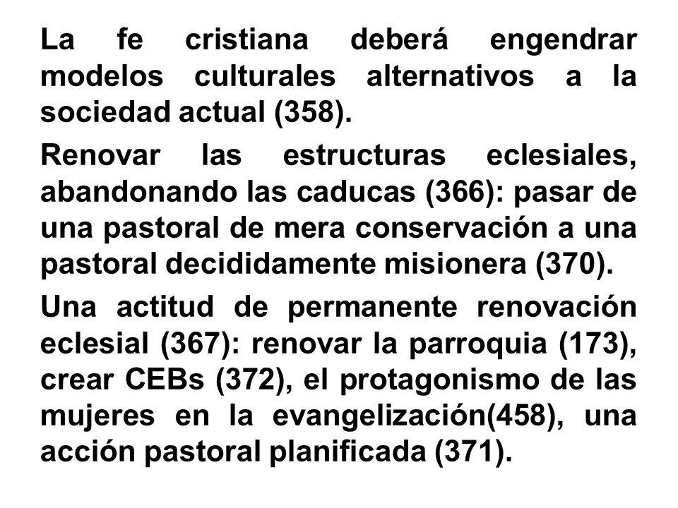 La fe cristiana deberá engendrar modelos culturales alternativos a la sociedad actual (358). Renovar las estructuras eclesiales, abandonando las caduc