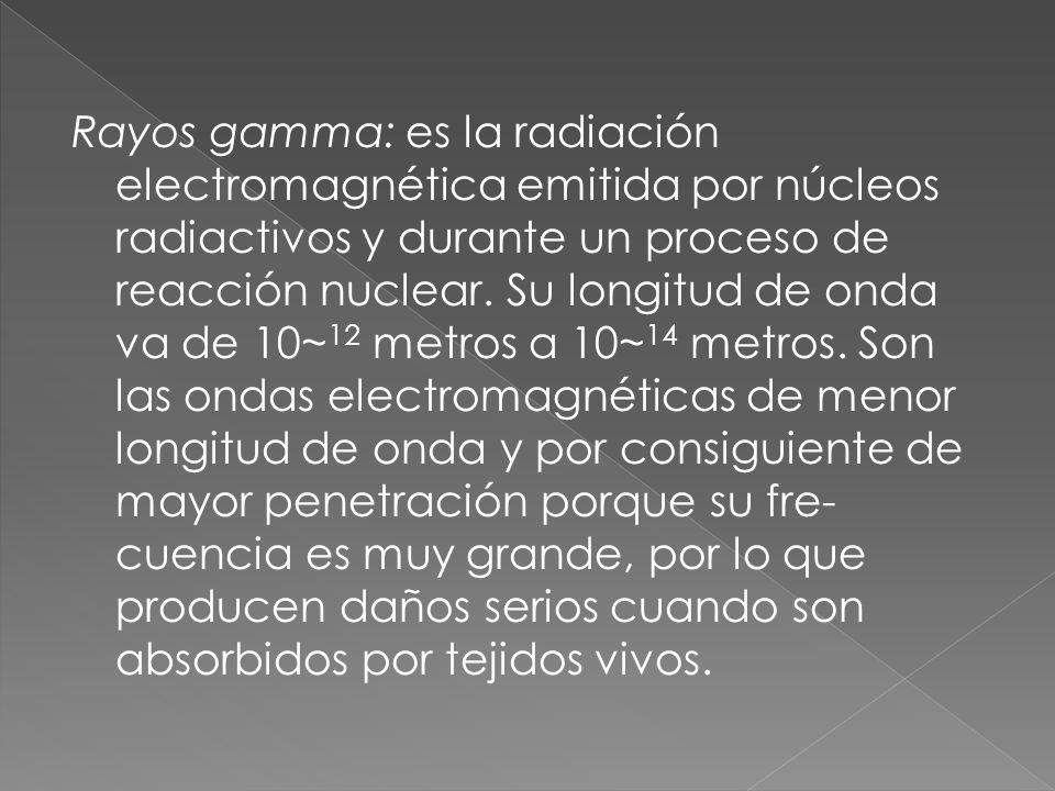 Rayos gamma: es la radiación electromagnética emitida por núcleos radiactivos y durante un proceso de reacción nuclear. Su longitud de onda va de 10~