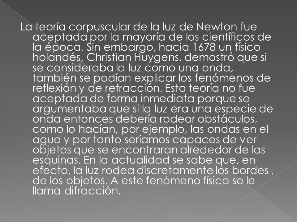 La teoría corpuscular de la luz de Newton fue aceptada por la mayoría de los científicos de la época. Sin embargo, hacia 1678 un físico holandés, Chr