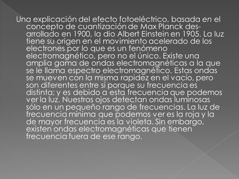 Una explicación del efecto fotoeléctrico, basada en el concepto de cuantización de Max Planck des arrollado en 1900, la dio Albert Einstein en 1905.