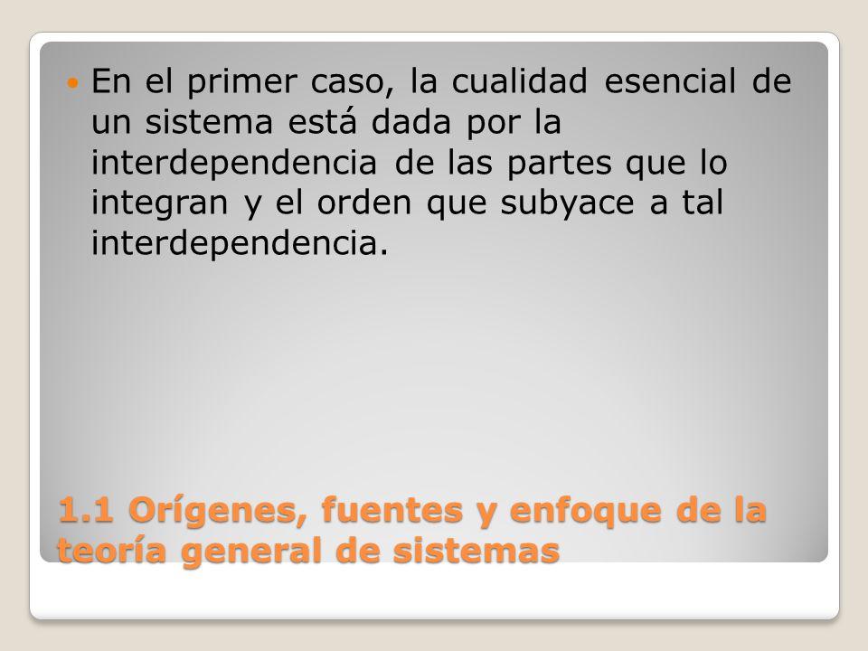 1.1 Orígenes, fuentes y enfoque de la teoría general de sistemas En el primer caso, la cualidad esencial de un sistema está dada por la interdependenc